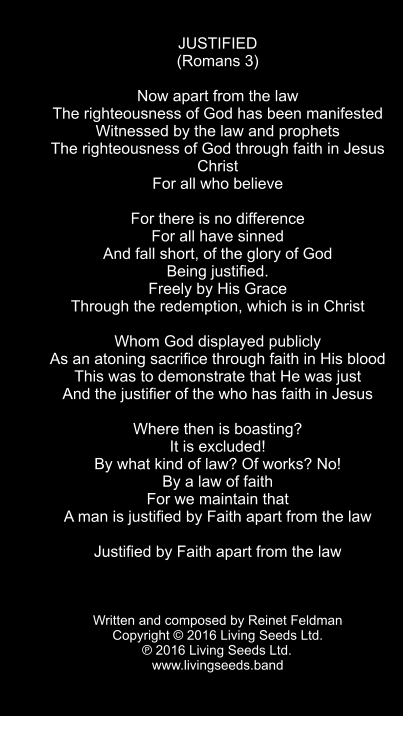 JUSTIFIED (Romans 3)  Now apart from the law The righteousness of God has been manifested Witnessed by the law and prophets The righteousness of God through faith in Jesus Christ  For all who believe  For there is no difference For all have sinned And fall short, of the glory of God Being justified. Freely by His Grace Through the redemption, which is in Christ  Whom God displayed publicly As an atoning sacrifice through faith in His blood This was to demonstrate that He was just And the justifier of the who has faith in Jesus  Where then is boasting? It is excluded! By what kind of law? Of works? No! By a law of faith For we maintain that A man is justified by Faith apart from the law  Justified by Faith apart from the law    Written and composed by Reinet Feldman Copyright © 2016 Living Seeds Ltd.  ℗ 2016 Living Seeds Ltd.	 www.livingseeds.band